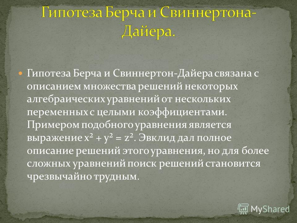 Гипотеза Берча и Свиннертон-Дайера связана с описанием множества решений некоторых алгебраических уравнений от нескольких переменных с целыми коэффициентами. Примером подобного уравнения является выражение x² + y² = z². Эвклид дал полное описание реш