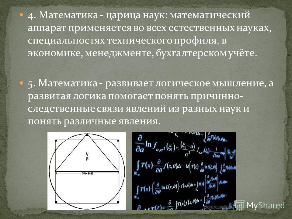 4. Математика - царица наук: математический аппарат применяется во всех естественных науках, специальностях технического профиля, в экономике, менеджменте, бухгалтерском учёте. 5. Математика - развивает логическое мышление, а развитая логика помогает