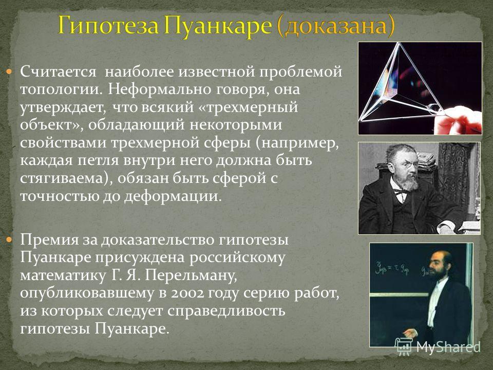 Cчитается наиболее известной проблемой топологии. Неформально говоря, она утверждает, что всякий «трехмерный объект», обладающий некоторыми свойствами трехмерной сферы (например, каждая петля внутри него должна быть стягиваема), обязан быть сферой с