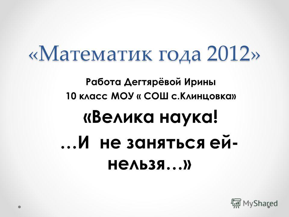 «Математик года 2012» Работа Дегтярёвой Ирины 10 класс МОУ « СОШ с.Клинцовка» «Велика наука! …И не заняться ей- нельзя…»