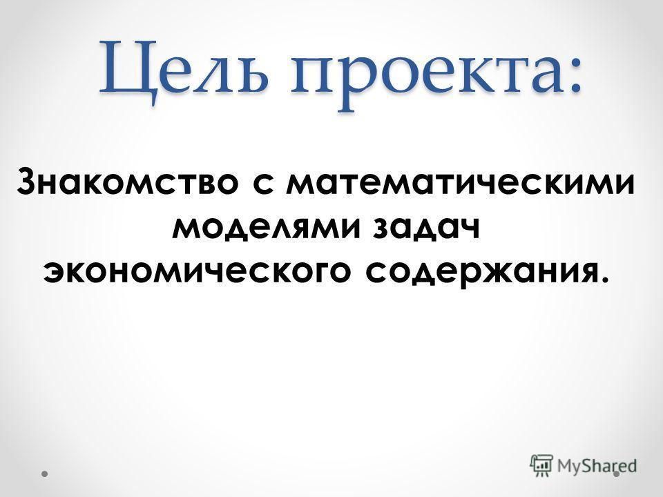 Цель проекта: Знакомство с математическими моделями задач экономического содержания.
