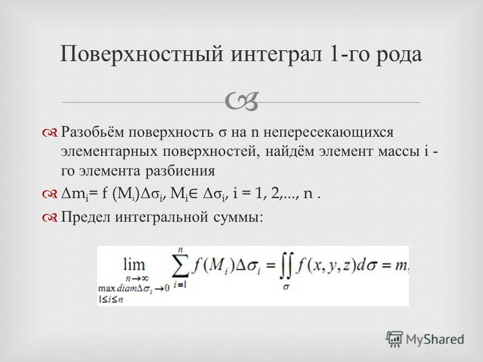 Разобьём поверхность σ на n непересекающихся элементарных поверхностей, найдём элемент массы i - го элемента разбиения Δ m i = f (M i ) Δσ i, M i Δσ i, i = 1, 2,..., n. Предел интегральной суммы : Поверхностный интеграл 1- го рода