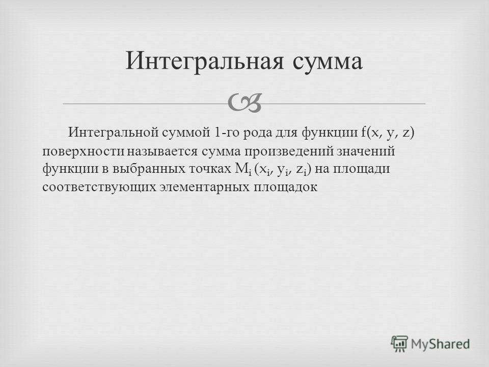 Интегральной суммой 1- го рода для функции f(x, y, z) поверхности называется сумма произведений значений функции в выбранных точках M i (x i, y i, z i ) на площади соответствующих элементарных площадок Интегральная сумма