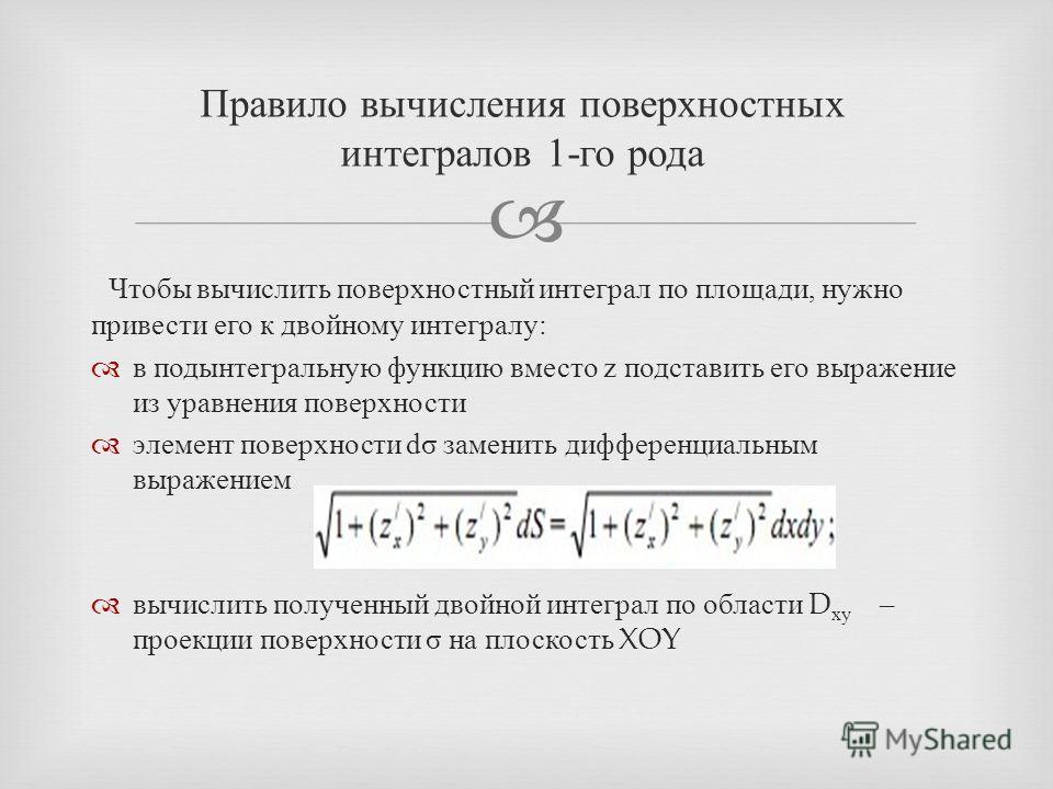 Чтобы вычислить поверхностный интеграл по площади, нужно привести его к двойному интегралу : в подынтегральную функцию вместо z подставить его выражение из уравнения поверхности элемент поверхности d σ заменить дифференциальным выражением вычислить п