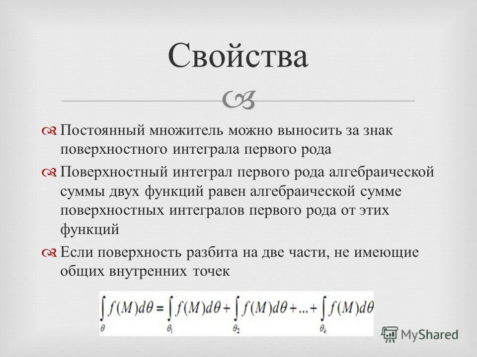 Постоянный множитель можно выносить за знак поверхностного интеграла первого рода Поверхностный интеграл первого рода алгебраической суммы двух функций равен алгебраической сумме поверхностных интегралов первого рода от этих функций Если поверхность