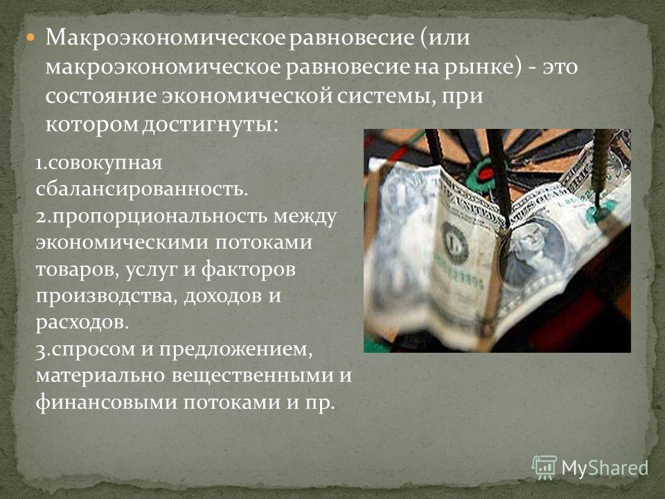 Макроэкономическое равновесие (или макроэкономическое равновесие на рынке) - это состояние экономической системы, при котором достигнуты: 1.совокупная сбалансированность. 2.пропорциональность между экономическими потоками товаров, услуг и факторов пр