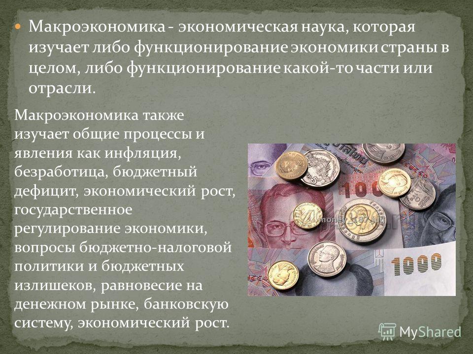 Макроэкономика - экономическая наука, которая изучает либо функционирование экономики страны в целом, либо функционирование какой-то части или отрасли. Макроэкономика также изучает общие процессы и явления как инфляция, безработица, бюджетный дефицит