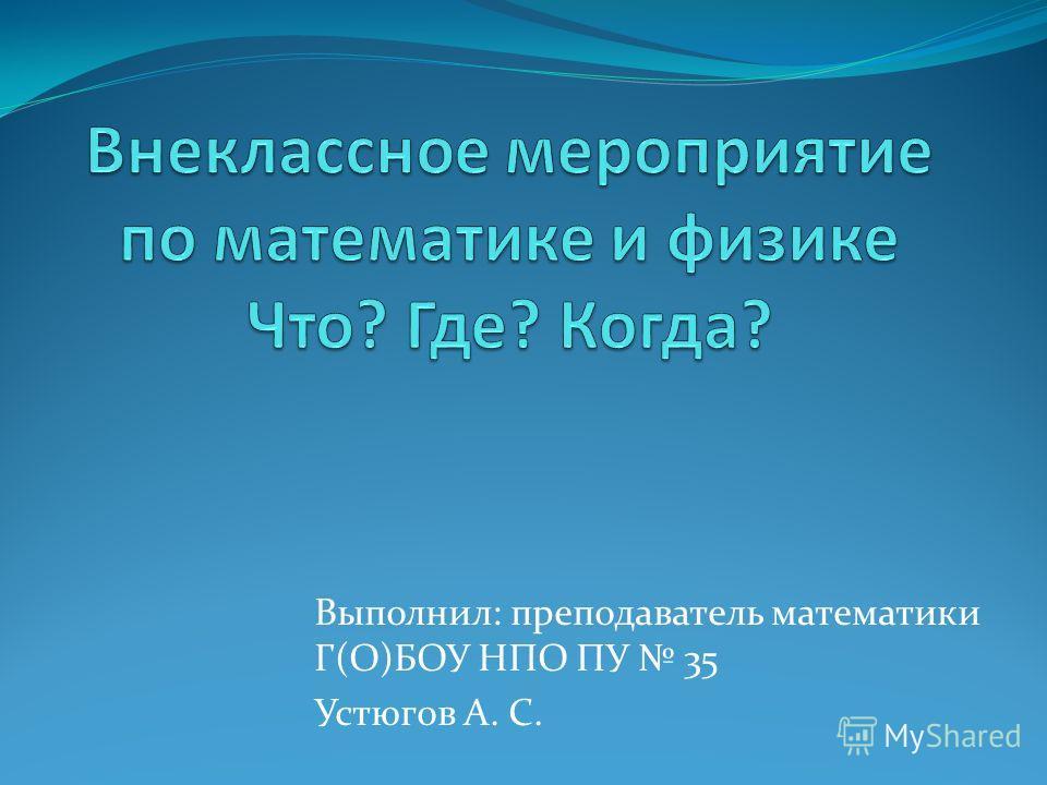 Выполнил: преподаватель математики Г(О)БОУ НПО ПУ 35 Устюгов А. С.