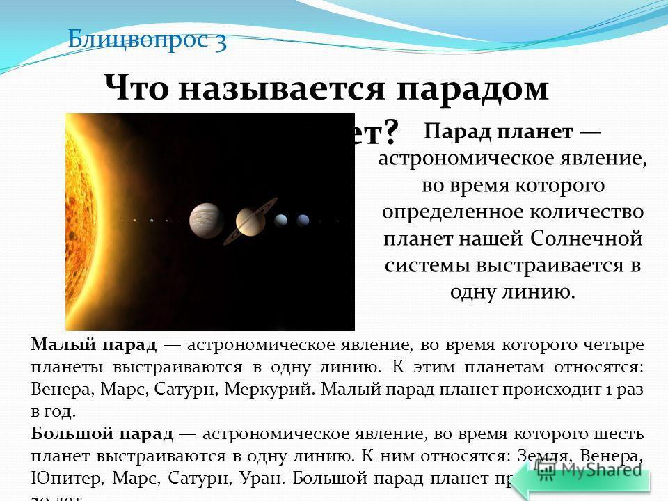 Блицвопрос 3 Что называется парадом планет? Парад планет астрономическое явление, во время которого определенное количество планет нашей Солнечной системы выстраивается в одну линию. Малый парад астрономическое явление, во время которого четыре плане