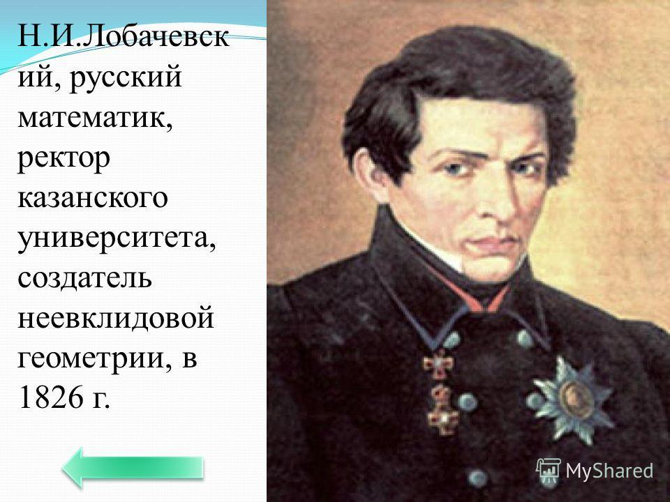 Н.И.Лобачевск ий, русский математик, ректор казанского университета, создатель неевклидовой геометрии, в 1826 г.