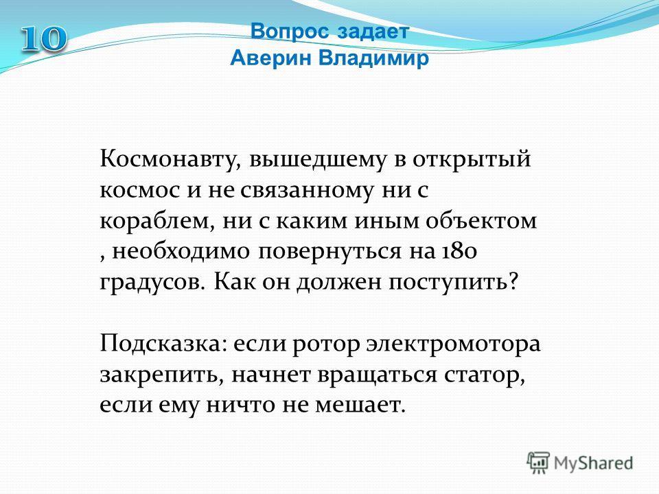 Вопрос задает Аверин Владимир Космонавту, вышедшему в открытый космос и не связанному ни с кораблем, ни с каким иным объектом, необходимо повернуться на 180 градусов. Как он должен поступить? Подсказка: если ротор электромотора закрепить, начнет вращ