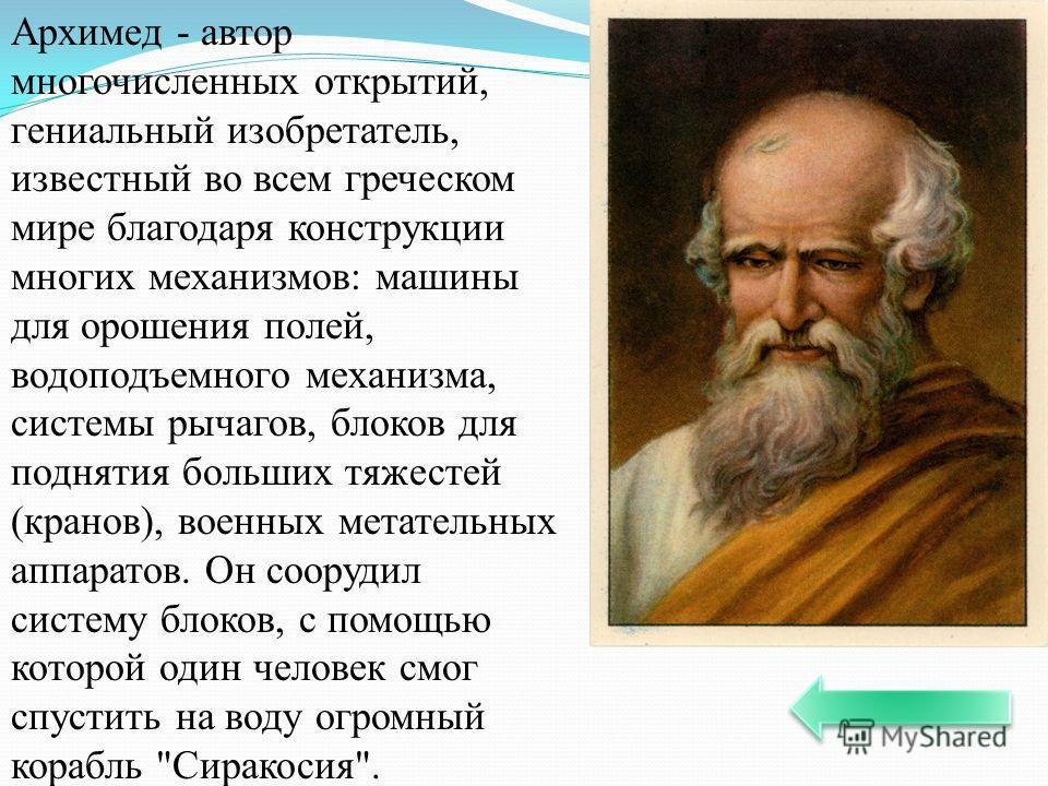 Архимед - автор многочисленных открытий, гениальный изобретатель, известный во всем греческом мире благодаря конструкции многих механизмов: машины для орошения полей, водоподъемного механизма, системы рычагов, блоков для поднятия больших тяжестей (кр