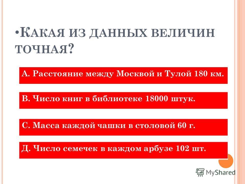 К АКАЯ ИЗ ДАННЫХ ВЕЛИЧИН ТОЧНАЯ ? А. Расстояние между Москвой и Тулой 180 км. В. Число книг в библиотеке 18000 штук. С. Масса каждой чашки в столовой 60 г. Д. Число семечек в каждом арбузе 102 шт.