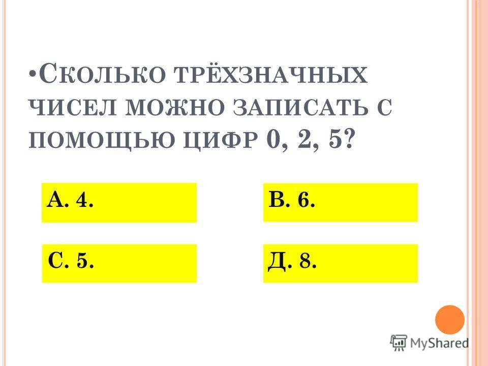 С КОЛЬКО ТРЁХЗНАЧНЫХ ЧИСЕЛ МОЖНО ЗАПИСАТЬ С ПОМОЩЬЮ ЦИФР 0, 2, 5? А. 4. С. 5.Д. 8. В. 6.