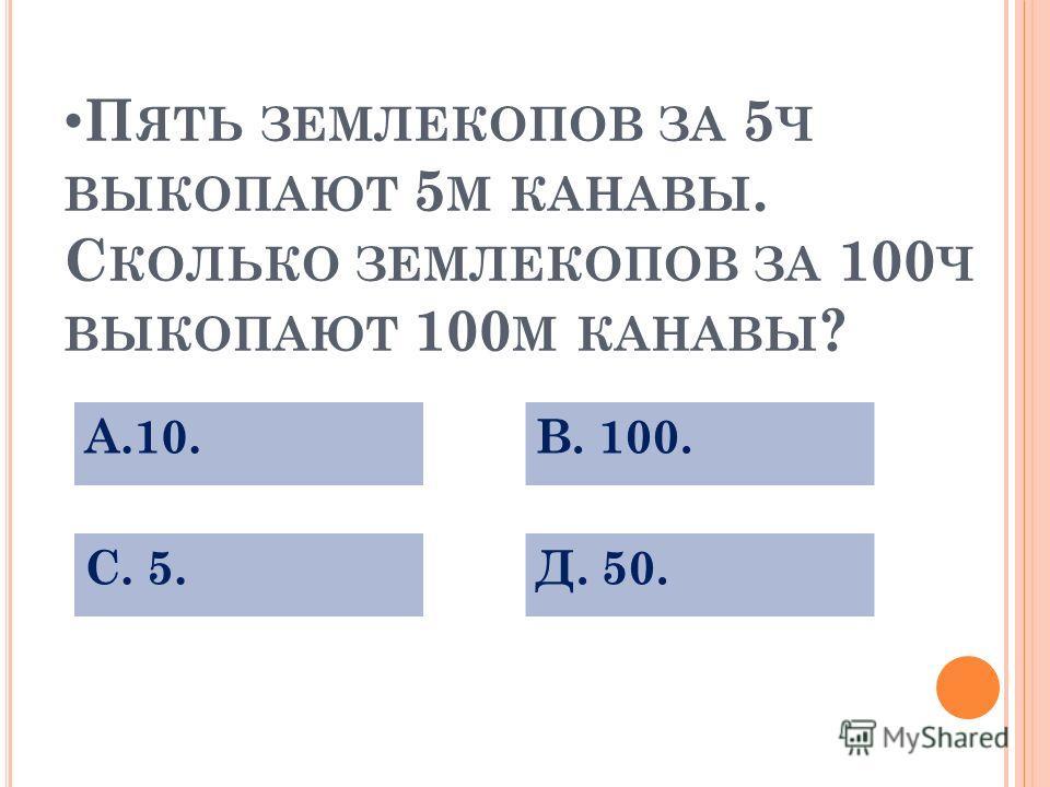 П ЯТЬ ЗЕМЛЕКОПОВ ЗА 5 Ч ВЫКОПАЮТ 5 М КАНАВЫ. С КОЛЬКО ЗЕМЛЕКОПОВ ЗА 100 Ч ВЫКОПАЮТ 100 М КАНАВЫ ? А.10. С. 5.Д. 50. В. 100.