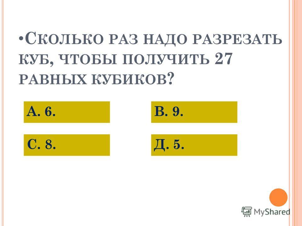 С КОЛЬКО РАЗ НАДО РАЗРЕЗАТЬ КУБ, ЧТОБЫ ПОЛУЧИТЬ 27 РАВНЫХ КУБИКОВ ? А. 6. С. 8.Д. 5. В. 9.