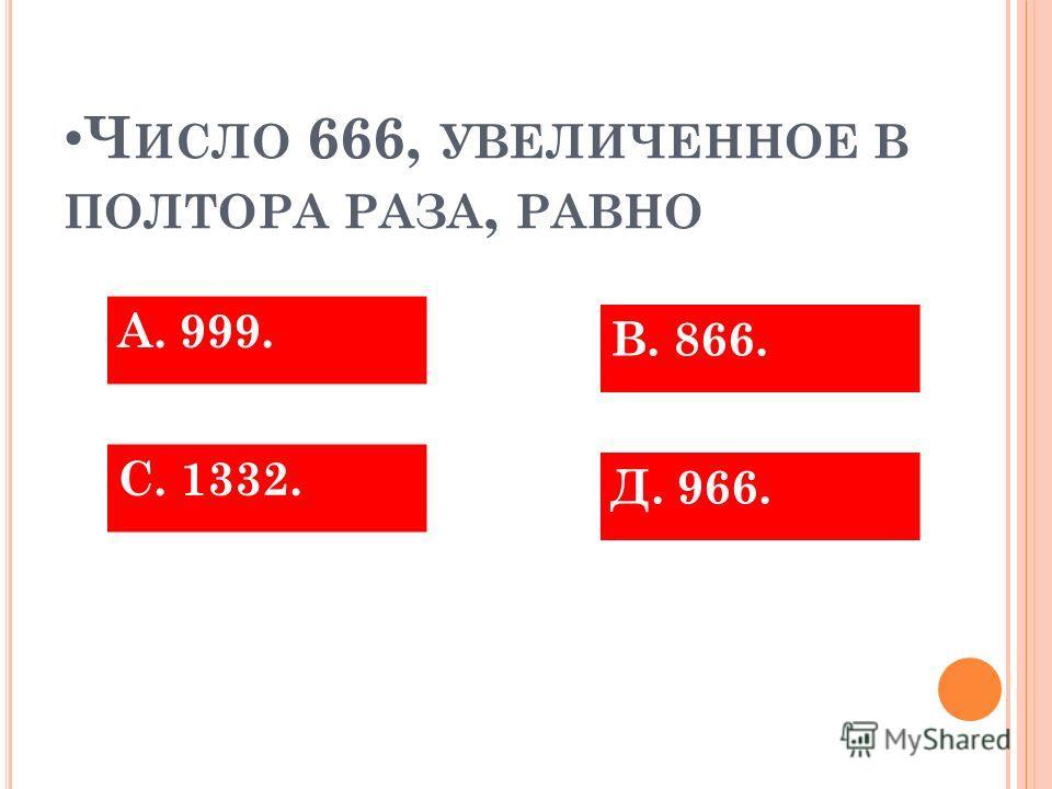 Ч ИСЛО 666, УВЕЛИЧЕННОЕ В ПОЛТОРА РАЗА, РАВНО С. 1332. А. 999. Д. 966. В. 866.