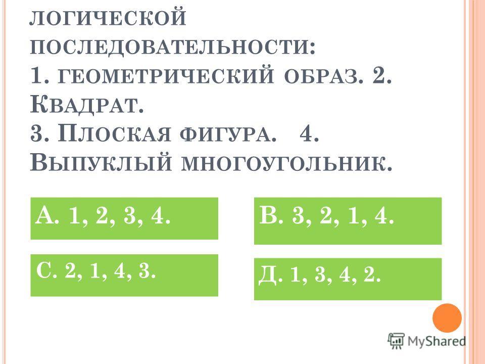 Р АСПОЛОЖИТЕ ТЕРМИНЫ В ЛОГИЧЕСКОЙ ПОСЛЕДОВАТЕЛЬНОСТИ : 1. ГЕОМЕТРИЧЕСКИЙ ОБРАЗ. 2. К ВАДРАТ. 3. П ЛОСКАЯ ФИГУРА. 4. В ЫПУКЛЫЙ МНОГОУГОЛЬНИК. Д. 1, 3, 4, 2. С. 2, 1, 4, 3. В. 3, 2, 1, 4.А. 1, 2, 3, 4.