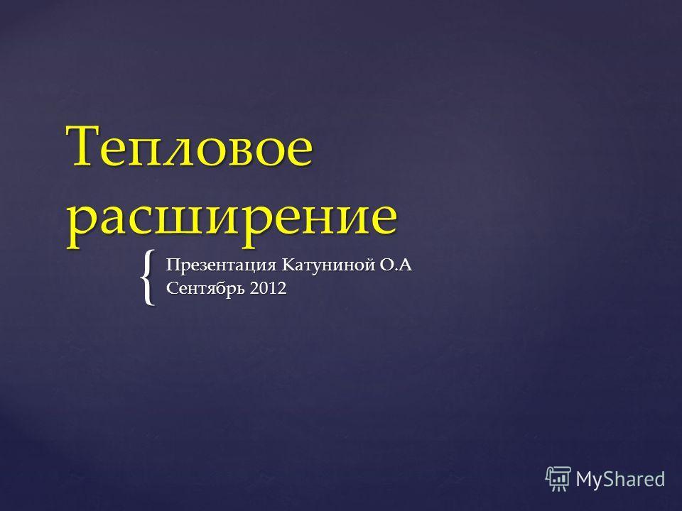 { Тепловое расширение Презентация Катуниной О.А Сентябрь 2012