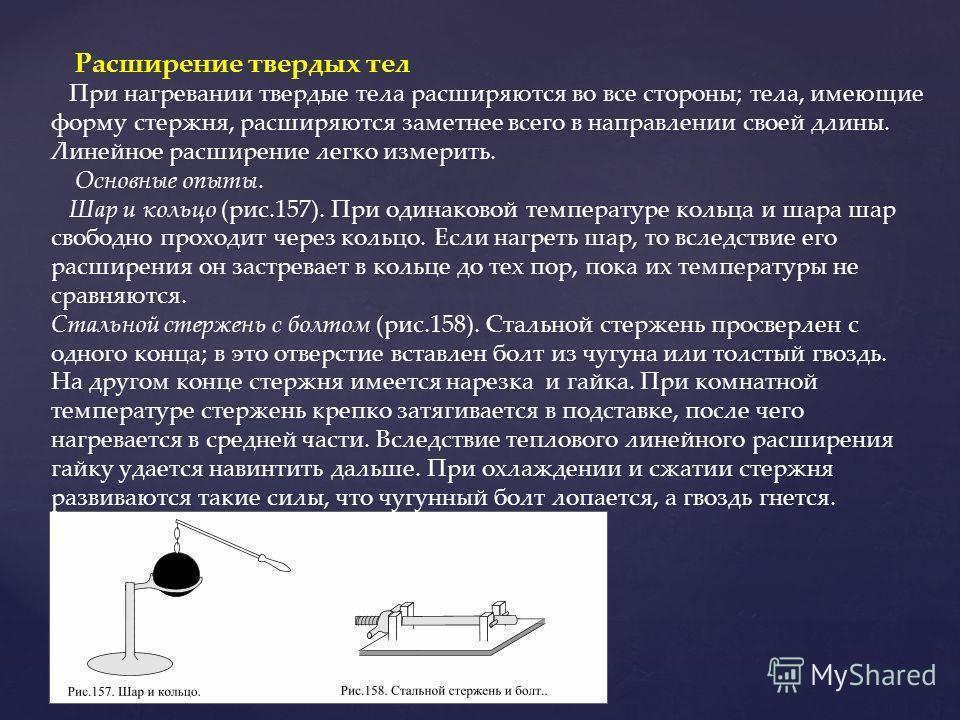 Расширение твердых тел При нагревании твердые тела расширяются во все стороны; тела, имеющие форму стержня, расширяются заметнее всего в направлении своей длины. Линейное расширение легко измерить. Основные опыты. Шар и кольцо (рис.157). При одинаков