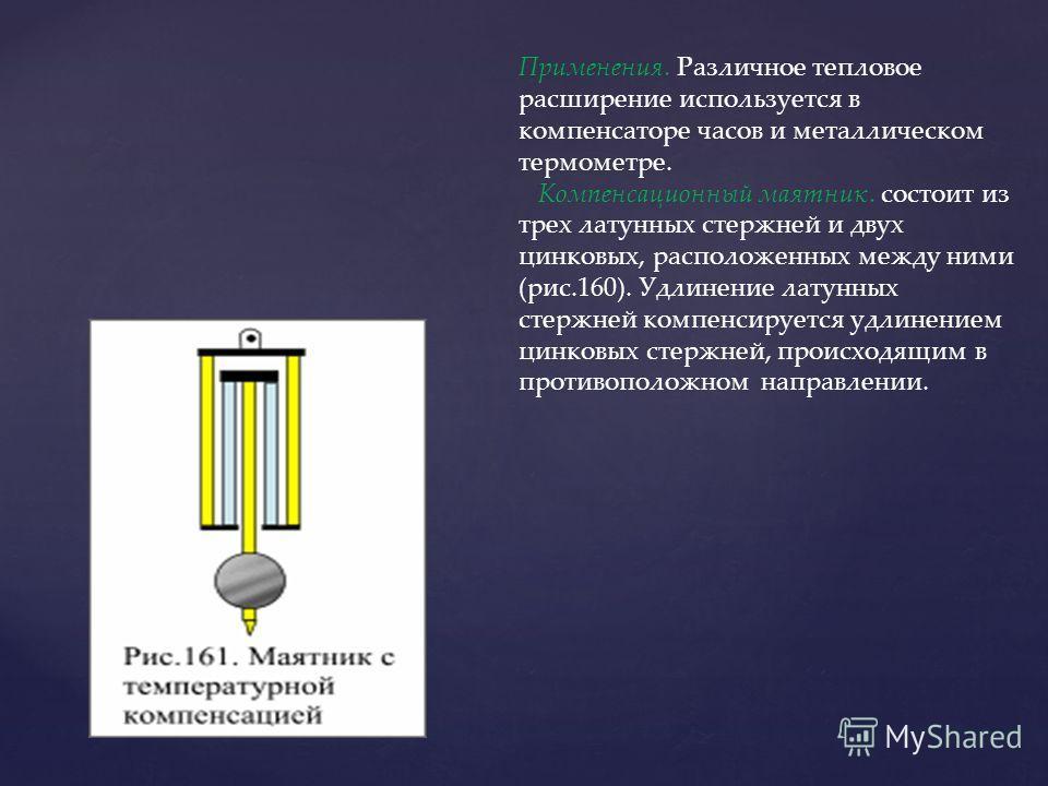 Применения. Различное тепловое расширение используется в компенсаторе часов и металлическом термометре. Компенсационный маятник. состоит из трех латунных стержней и двух цинковых, расположенных между ними (рис.160). Удлинение латунных стержней компен