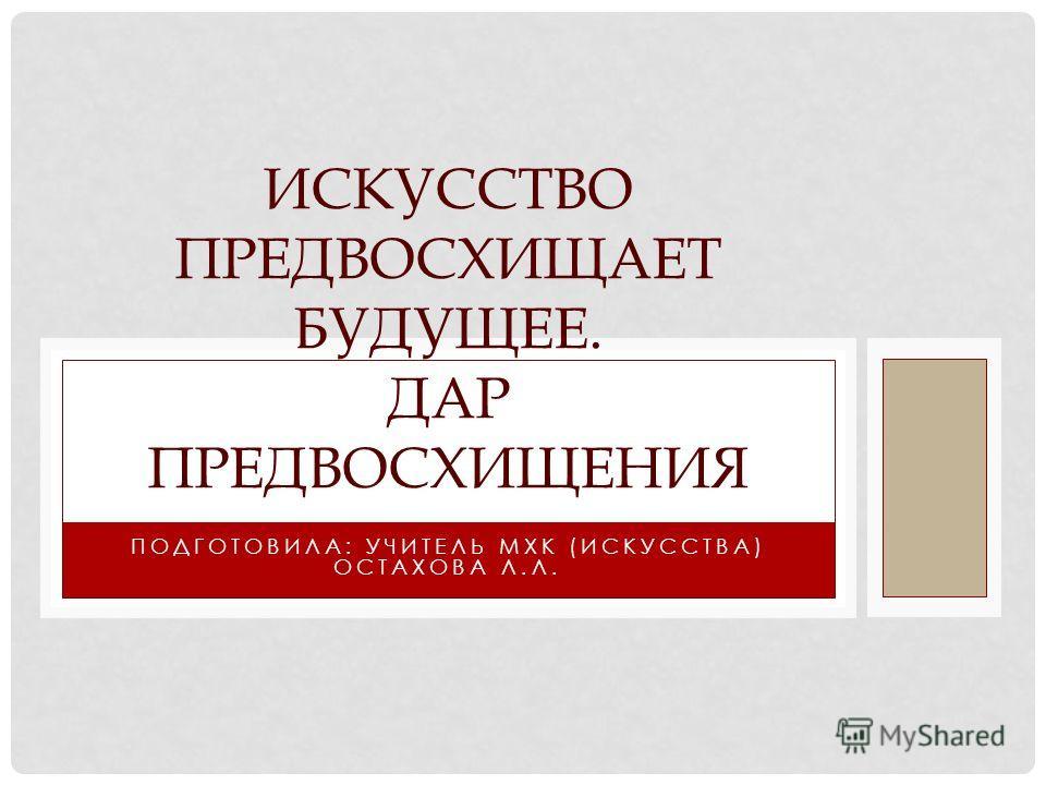 ПОДГОТОВИЛА: УЧИТЕЛЬ МХК (ИСКУССТВА) ОСТАХОВА Л.Л. ИСКУССТВО ПРЕДВОСХИЩАЕТ БУДУЩЕЕ. ДАР ПРЕДВОСХИЩЕНИЯ