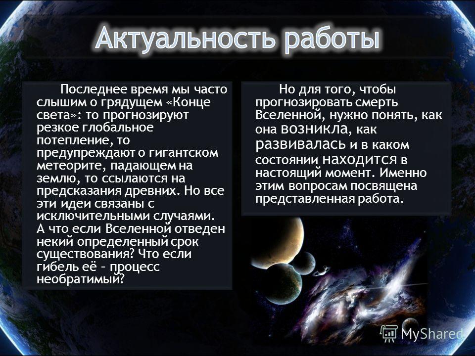 Но для того, чтобы прогнозировать смерть Вселенной, нужно понять, как она возникла, как развивалась и в каком состоянии находится в настоящий момент. Именно этим вопросам посвящена представленная работа. Последнее время мы часто слышим о грядущем «Ко