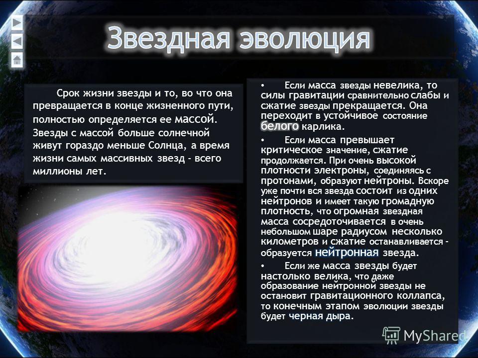 Срок жизни звезды и то, во что она превращается в конце жизненного пути, полностью определяется ее массой. Звезды с массой больше солнечной живут гораздо меньше Солнца, а время жизни самых массивных звезд - всего миллионы лет.