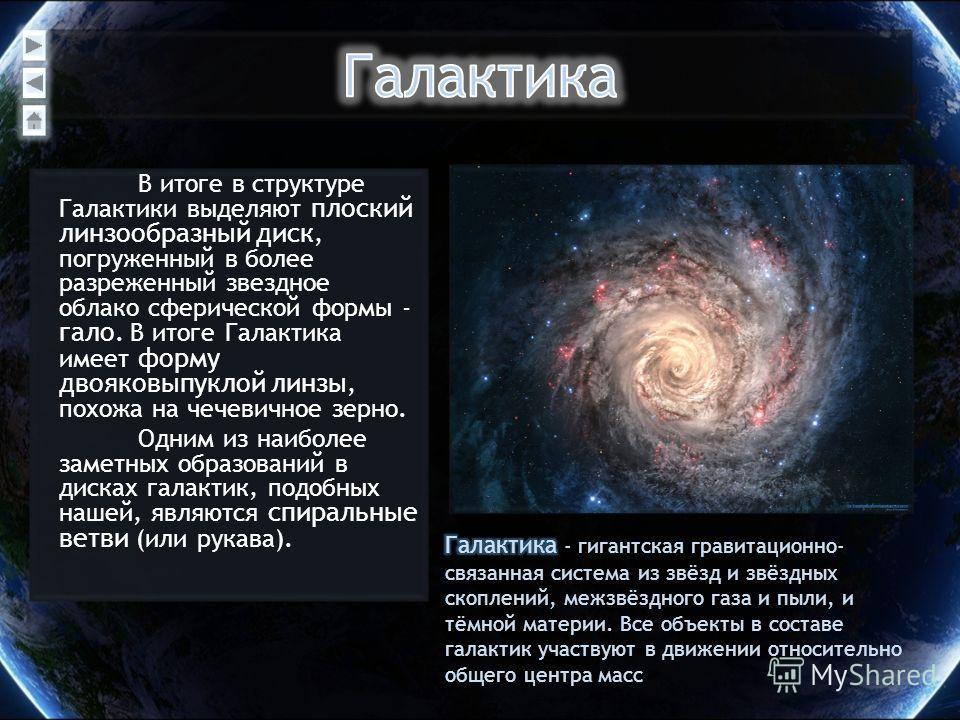 В итоге в структуре Галактики выделяют плоский линзообразный диск, погруженный в более разреженный звездное облако сферической формы - гало. В итоге Галактика имеет форму двояковыпуклой линзы, похожа на чечевичное зерно. Одним из наиболее заметных об