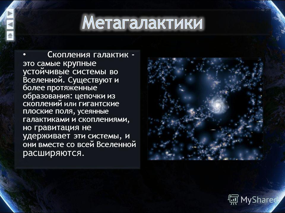 Скопления галактик - это самые крупные устойчивые системы во Вселенной. Существуют и более протяженные образования : цепочки из скоплений или гигантские плоские поля, усеянные галактиками и скоплениями, но гравитация не удерживает эти системы, и они