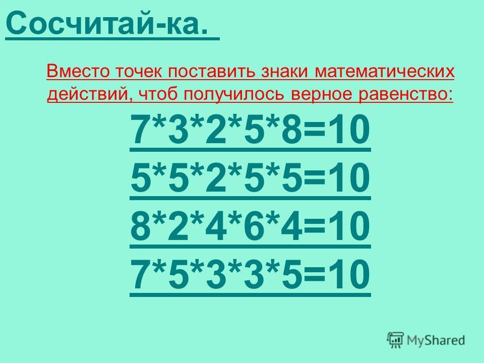 Сосчитай-ка. Вместо точек поставить знаки математических действий, чтоб получилось верное равенство: 7*3*2*5*8=10 5*5*2*5*5=10 8*2*4*6*4=10 7*5*3*3*5=10