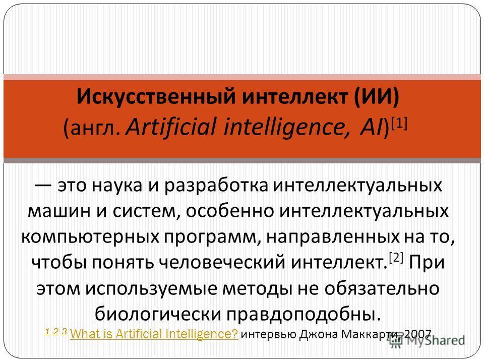 Искусственный интеллект ( ИИ ) ( англ. Artificial intelligence, AI ) [1] это наука и разработка интеллектуальных машин и систем, особенно интеллектуальных компьютерных программ, направленных на то, чтобы понять человеческий интеллект. [2] При этом ис