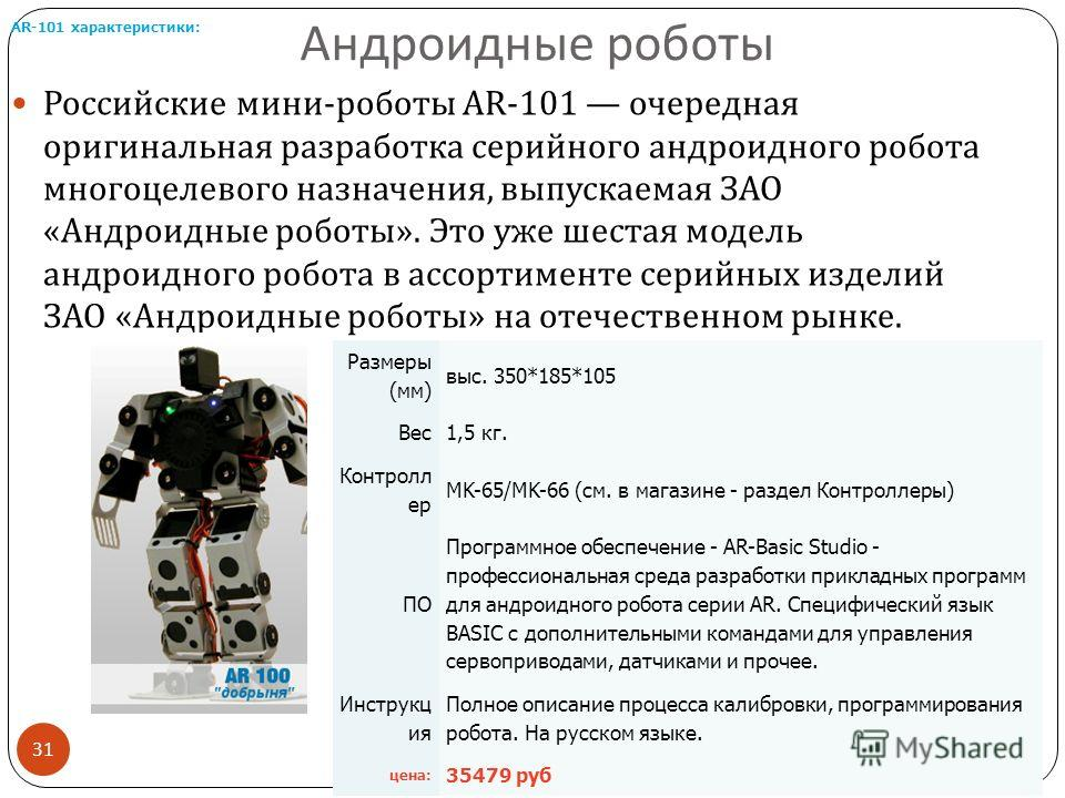 Андроидные роботы Российские мини - роботы AR-101 очередная оригинальная разработка серийного андроидного робота многоцелевого назначения, выпускаемая ЗАО « Андроидные роботы ». Это уже шестая модель андроидного робота в ассортименте серийных изделий