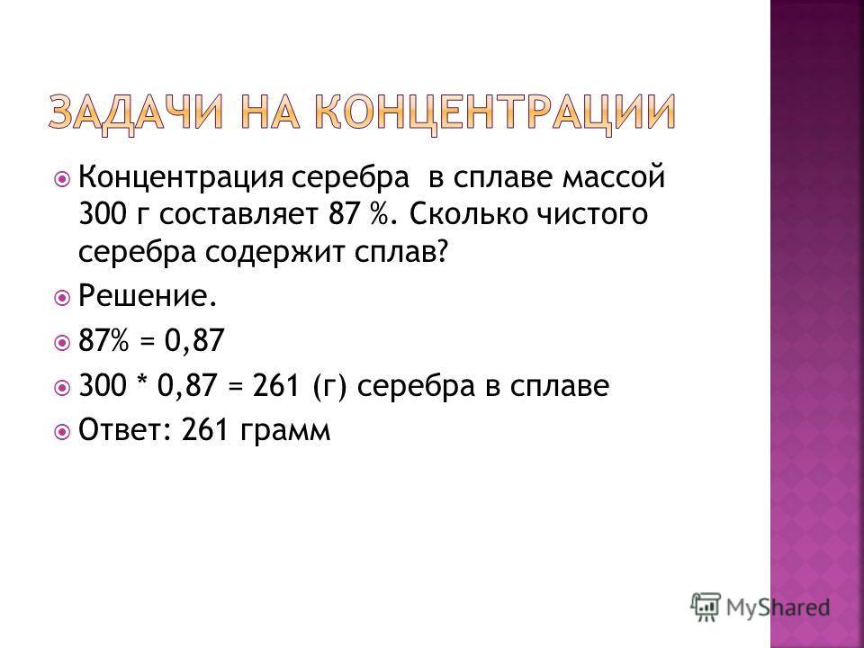 Концентрация серебра в сплаве массой 300 г составляет 87 %. Сколько чистого серебра содержит сплав? Решение. 87% = 0,87 300 * 0,87 = 261 (г) серебра в сплаве Ответ: 261 грамм