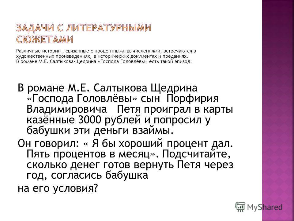 Различные истории, связанные с процентными вычислениями, встречаются в художественных произведениях, в исторических документах и преданиях. В романе М.Е. Салтыкова-Щедрина «Господа Головлёвы» есть такой эпизод: В романе М.Е. Салтыкова Щедрина «Господ