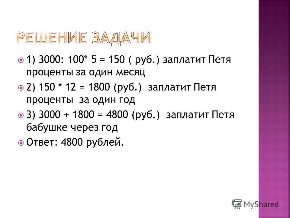 1) 3000: 100* 5 = 150 ( руб.) заплатит Петя проценты за один месяц 2) 150 * 12 = 1800 (руб.) заплатит Петя проценты за один год 3) 3000 + 1800 = 4800 (руб.) заплатит Петя бабушке через год Ответ: 4800 рублей.