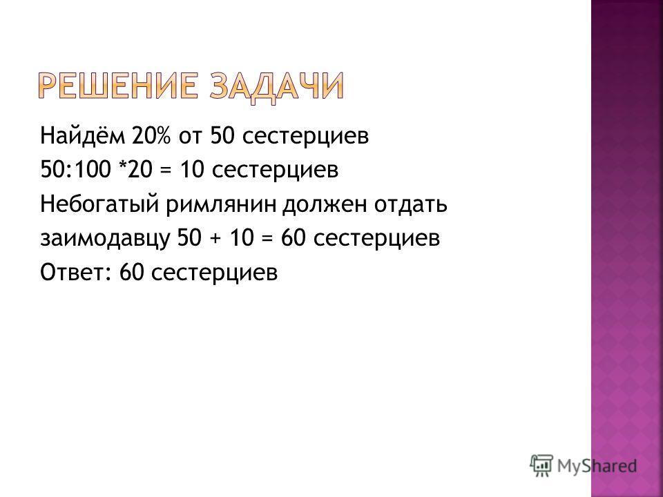 Найдём 20% от 50 сестерциев 50:100 *20 = 10 сестерциев Небогатый римлянин должен отдать заимодавцу 50 + 10 = 60 сестерциев Ответ: 60 сестерциев