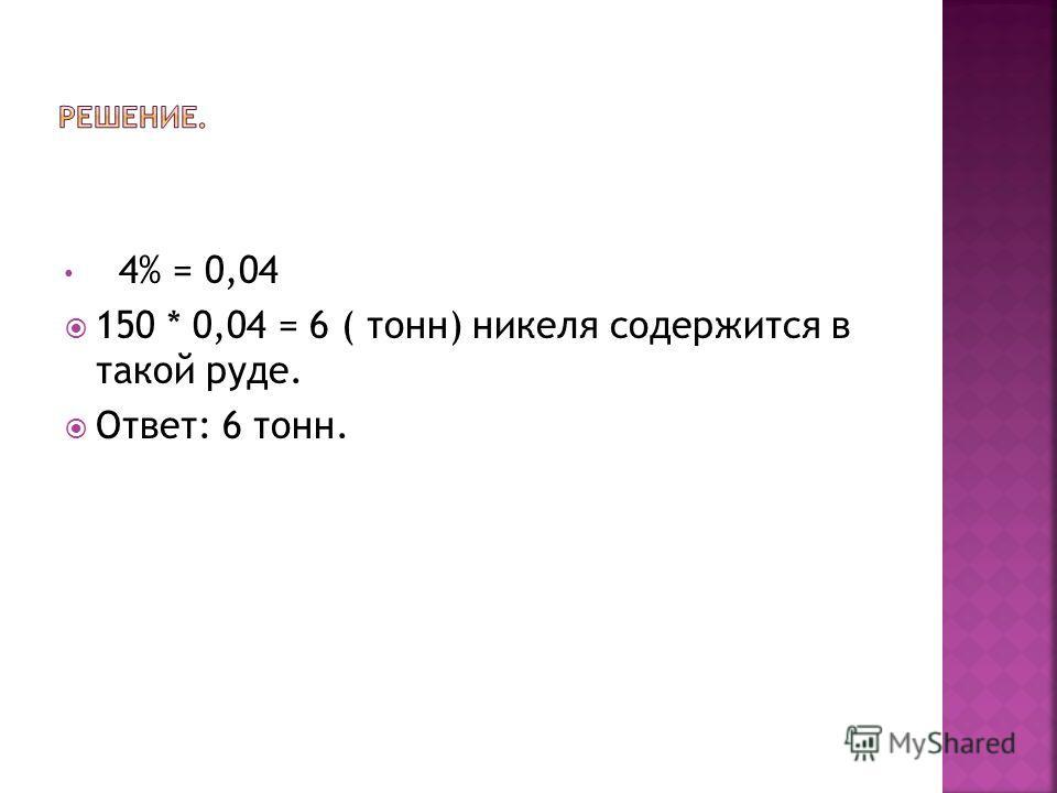 4% = 0,04 150 * 0,04 = 6 ( тонн) никеля содержится в такой руде. Ответ: 6 тонн.