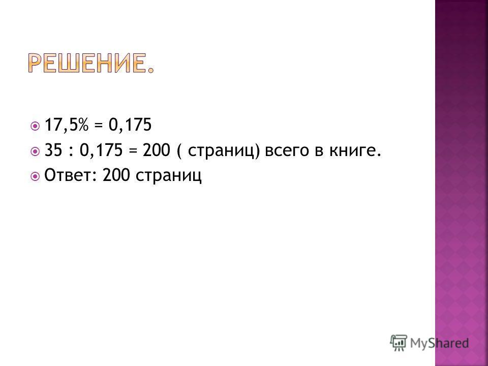 17,5% = 0,175 35 : 0,175 = 200 ( страниц) всего в книге. Ответ: 200 страниц