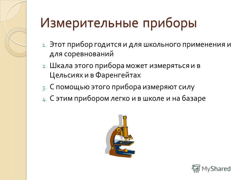 Измерительные приборы 1. Этот прибор годится и для школьного применения и для соревнований 2. Шкала этого прибора может измеряться и в Цельсиях и в Фаренгейтах 3. С помощью этого прибора измеряют силу 4. С этим прибором легко и в школе и на базаре