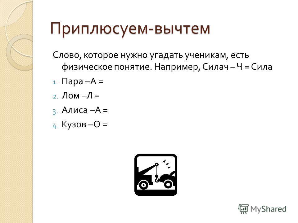 Приплюсуем - вычтем Слово, которое нужно угадать ученикам, есть физическое понятие. Например, Силач – Ч = Сила 1. Пара – А = 2. Лом – Л = 3. Алиса – А = 4. Кузов – О =
