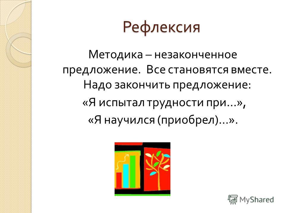 Рефлексия Методика – незаконченное предложение. Все становятся вместе. Надо закончить предложение : « Я испытал трудности при …», « Я научился ( приобрел )…».