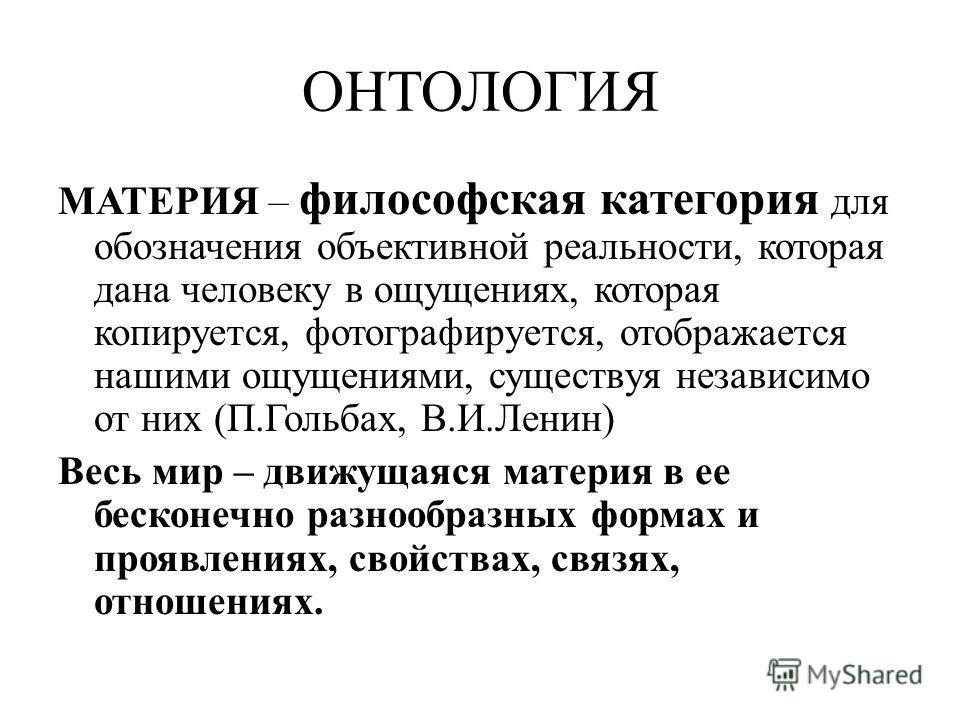 ОНТОЛОГИЯ МАТЕРИЯ – философская категория для обозначения объективной реальности, которая дана человеку в ощущениях, которая копируется, фотографируется, отображается нашими ощущениями, существуя независимо от них (П.Гольбах, В.И.Ленин) Весь мир – дв