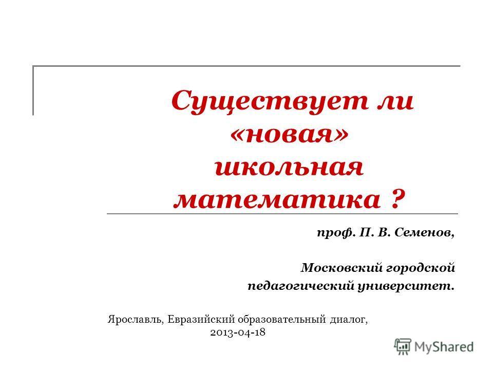 Существует ли «новая» школьная математика ? проф. П. В. Семенов, Московский городской педагогический университет. Ярославль, Евразийский образовательный диалог, 2013-04-18