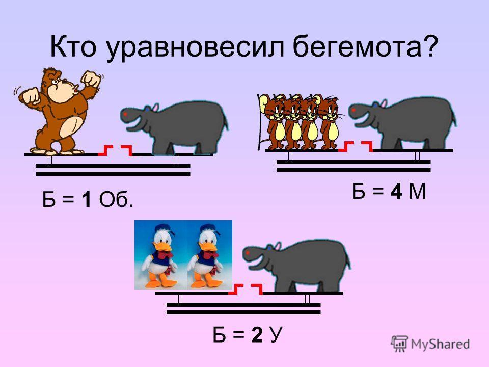 Кто уравновесил бегемота? Б = 1 Об. Б = 2 У Б = 4 М