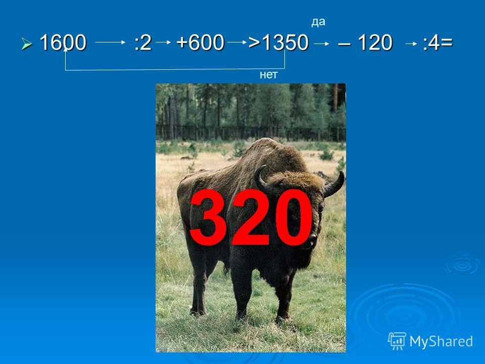 1600 :2 +600 >1350 – 120 :4= 1600 :2 +600 >1350 – 120 :4= да нет 320