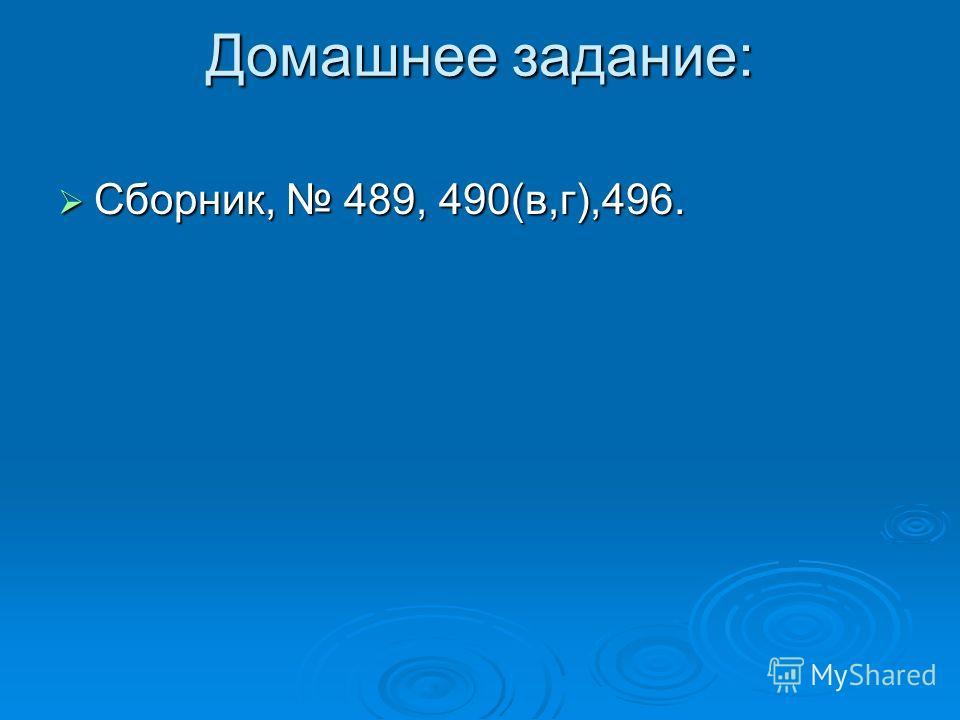 Домашнее задание: Сборник, 489, 490(в,г),496. Сборник, 489, 490(в,г),496.