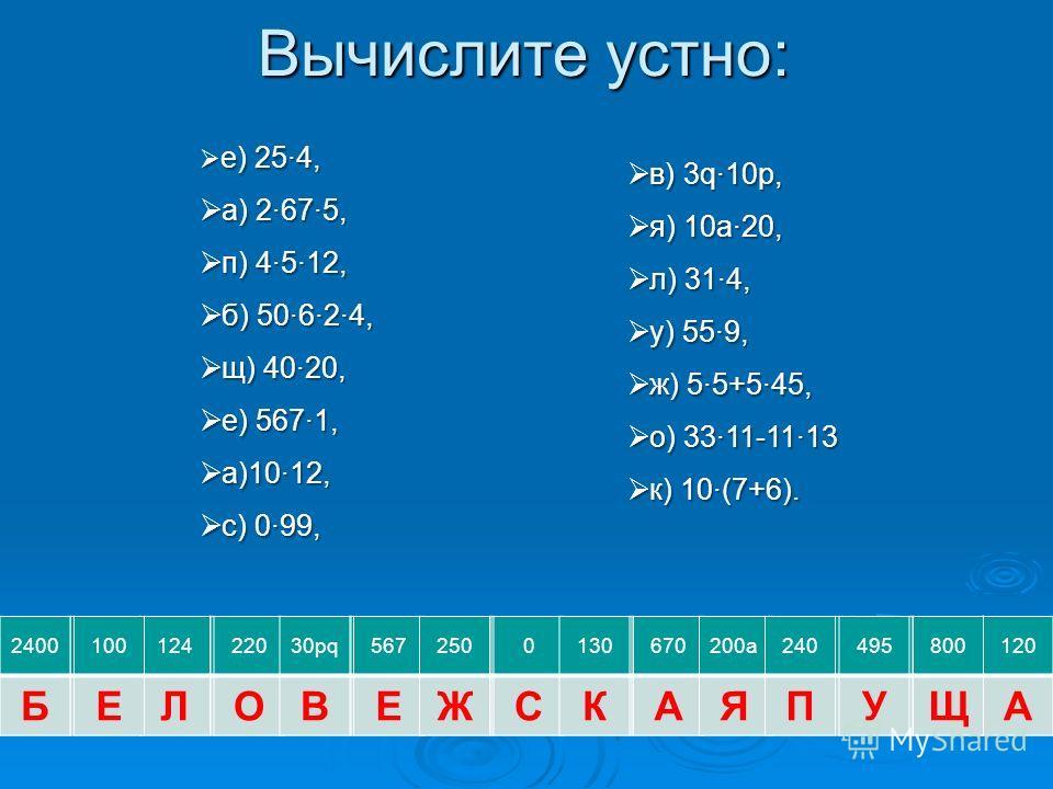 Вычислите устно: 120 А в) 3q·10p, в) 3q·10p, я) 10а·20, я) 10а·20, л) 31·4, л) 31·4, у) 55·9, у) 55·9, ж) 5·5+5·45, ж) 5·5+5·45, о) 33·11-11·13 о) 33·11-11·13 к) 10·(7+6). к) 10·(7+6). е) 25·4, е) 25·4, а) 2·67·5, а) 2·67·5, п) 4·5·12, п) 4·5·12, б)