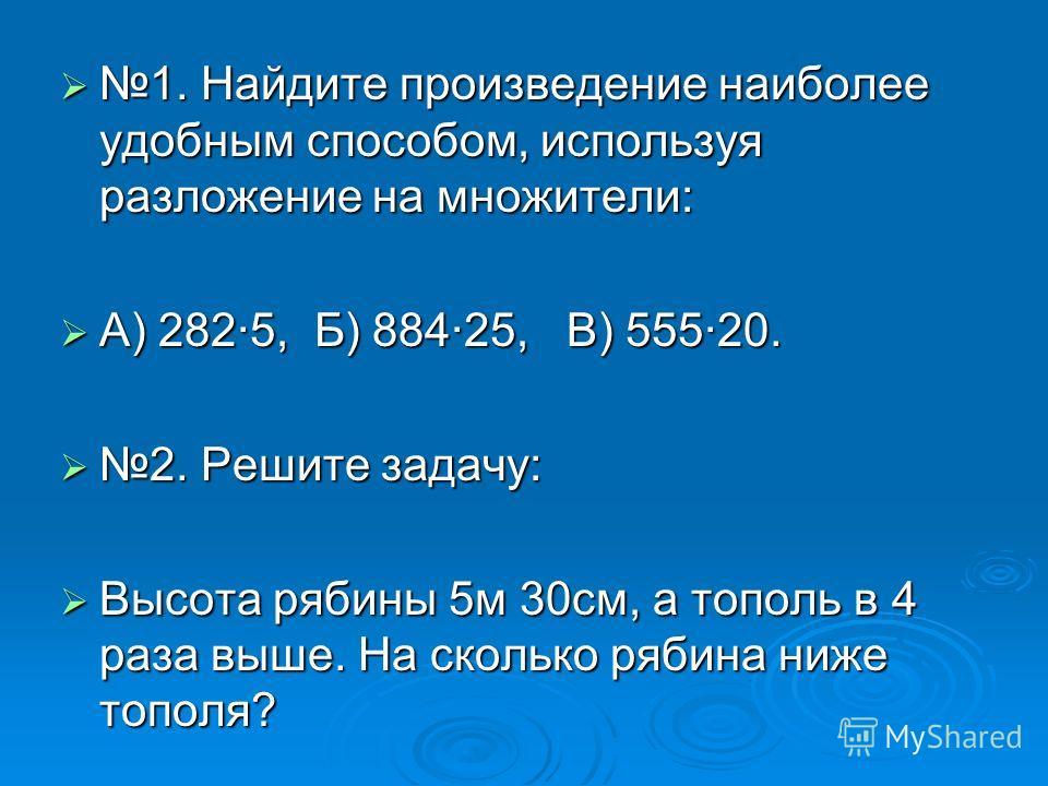 1. Найдите произведение наиболее удобным способом, используя разложение на множители: 1. Найдите произведение наиболее удобным способом, используя разложение на множители: А) 282·5, Б) 884·25, В) 555·20. А) 282·5, Б) 884·25, В) 555·20. 2. Решите зада