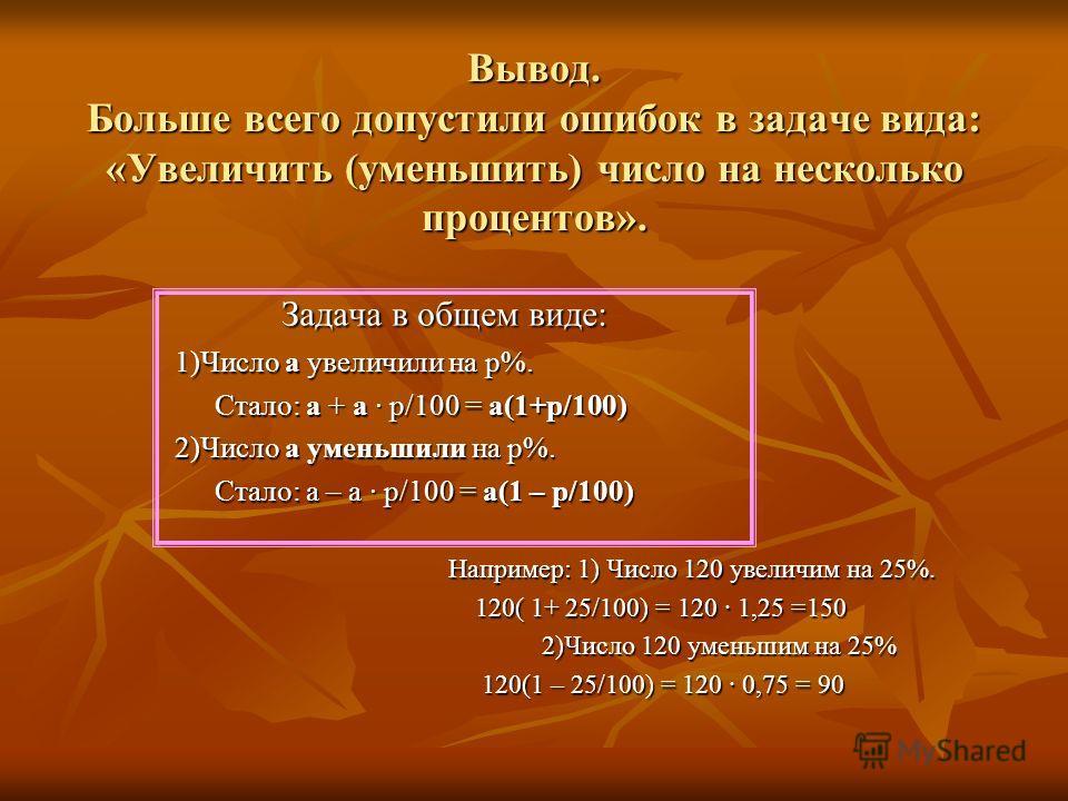 Вывод. Больше всего допустили ошибок в задаче вида: «Увеличить (уменьшить) число на несколько процентов». Задача в общем виде: 1)Число а увеличили на р%. Стало: а + а р/100 = а(1+р/100) 2)Число а уменьшили на р%. Стало: а – а р/100 = а(1 – р/100) Нап